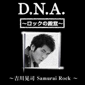 D.N.A.ロックの殿堂 ~吉川晃司 Samurai Rock~